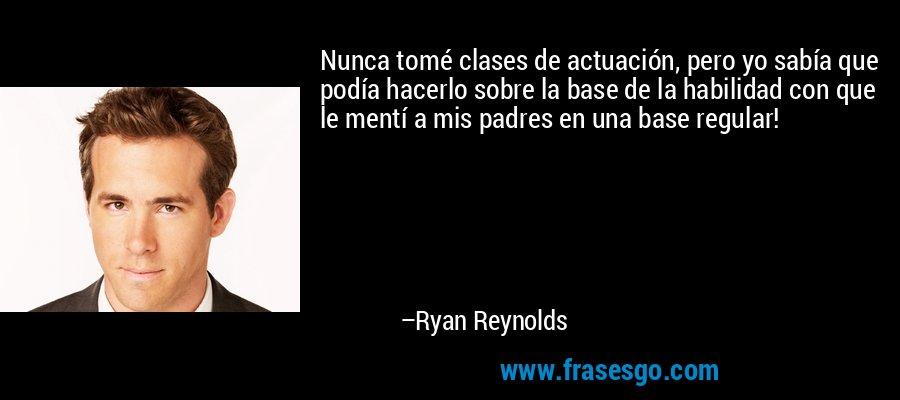 Nunca tomé clases de actuación, pero yo sabía que podía hacerlo sobre la base de la habilidad con que le mentí a mis padres en una base regular! – Ryan Reynolds