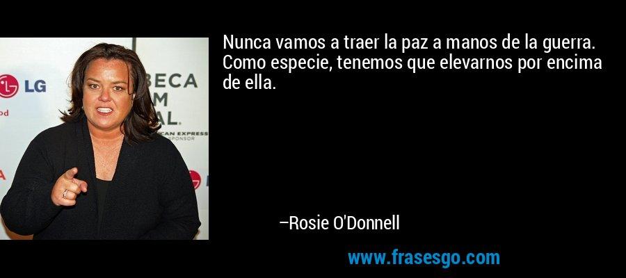 Nunca vamos a traer la paz a manos de la guerra. Como especie, tenemos que elevarnos por encima de ella. – Rosie O'Donnell