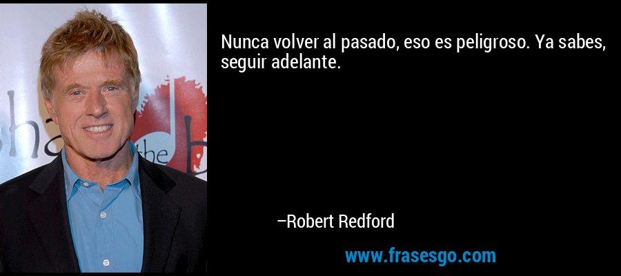 Nunca volver al pasado, eso es peligroso. Ya sabes, seguir adelante. – Robert Redford
