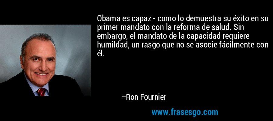 Obama es capaz - como lo demuestra su éxito en su primer mandato con la reforma de salud. Sin embargo, el mandato de la capacidad requiere humildad, un rasgo que no se asocie fácilmente con él. – Ron Fournier