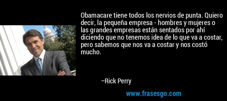 Obamacare tiene todos los nervios de punta. Quiero decir, la pequeña empresa - hombres y mujeres o las grandes empresas están sentados por ahí diciendo que no tenemos idea de lo que va a costar, pero sabemos que nos va a costar y nos costó mucho. – Rick Perry