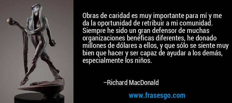 Obras de caridad es muy importante para mí y me da la oportunidad de retribuir a mi comunidad. Siempre he sido un gran defensor de muchas organizaciones benéficas diferentes, he donado millones de dólares a ellos, y que sólo se siente muy bien que hacer y ser capaz de ayudar a los demás, especialmente los niños. – Richard MacDonald