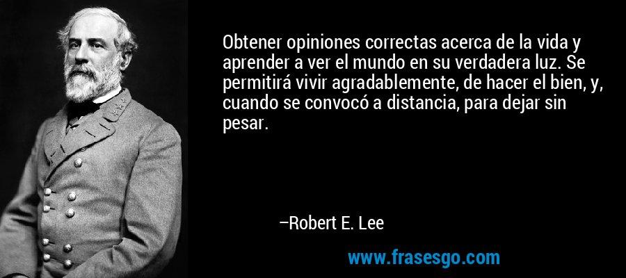 Obtener opiniones correctas acerca de la vida y aprender a ver el mundo en su verdadera luz. Se permitirá vivir agradablemente, de hacer el bien, y, cuando se convocó a distancia, para dejar sin pesar. – Robert E. Lee