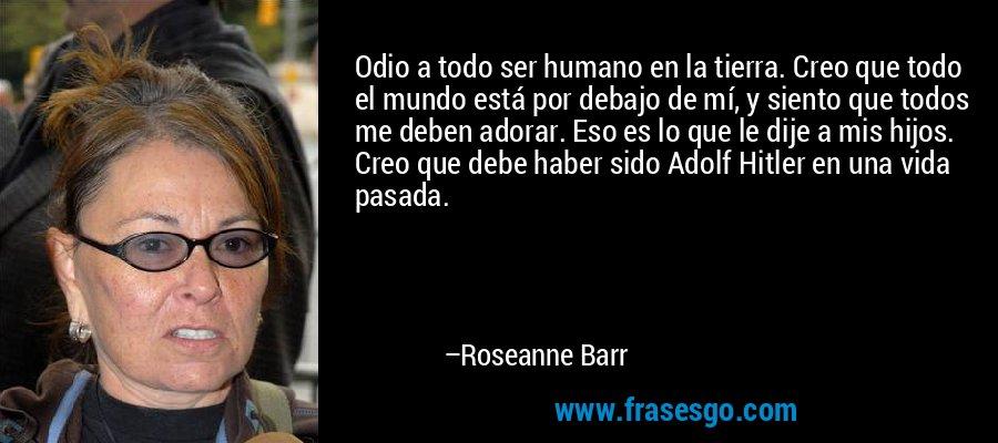 Odio a todo ser humano en la tierra. Creo que todo el mundo está por debajo de mí, y siento que todos me deben adorar. Eso es lo que le dije a mis hijos. Creo que debe haber sido Adolf Hitler en una vida pasada. – Roseanne Barr