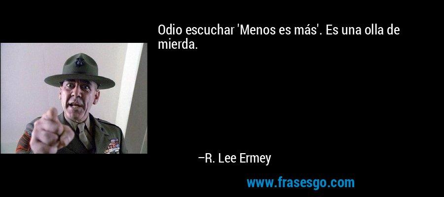Odio escuchar 'Menos es más'. Es una olla de mierda. – R. Lee Ermey