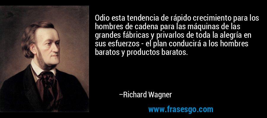 Odio esta tendencia de rápido crecimiento para los hombres de cadena para las máquinas de las grandes fábricas y privarlos de toda la alegría en sus esfuerzos - el plan conducirá a los hombres baratos y productos baratos. – Richard Wagner