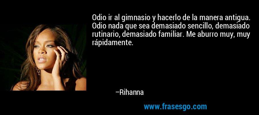 Odio ir al gimnasio y hacerlo de la manera antigua. Odio nada que sea demasiado sencillo, demasiado rutinario, demasiado familiar. Me aburro muy, muy rápidamente. – Rihanna