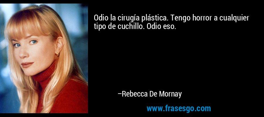 Odio la cirugía plástica. Tengo horror a cualquier tipo de cuchillo. Odio eso. – Rebecca De Mornay