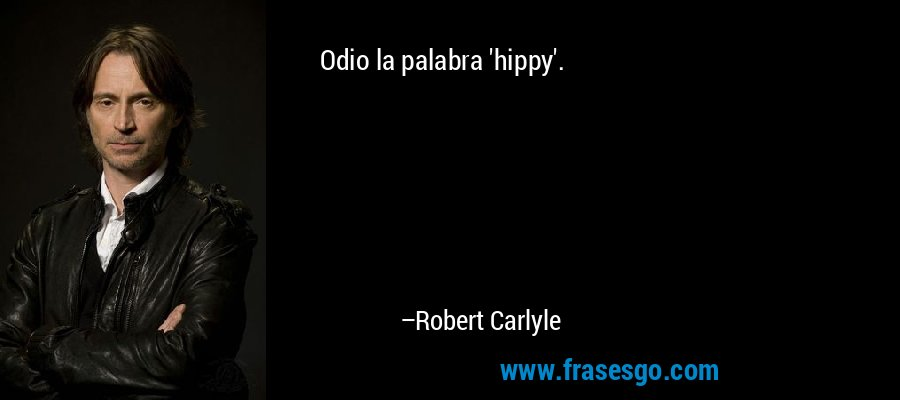 Odio la palabra 'hippy'. – Robert Carlyle
