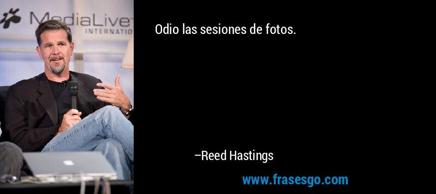 Odio las sesiones de fotos. – Reed Hastings