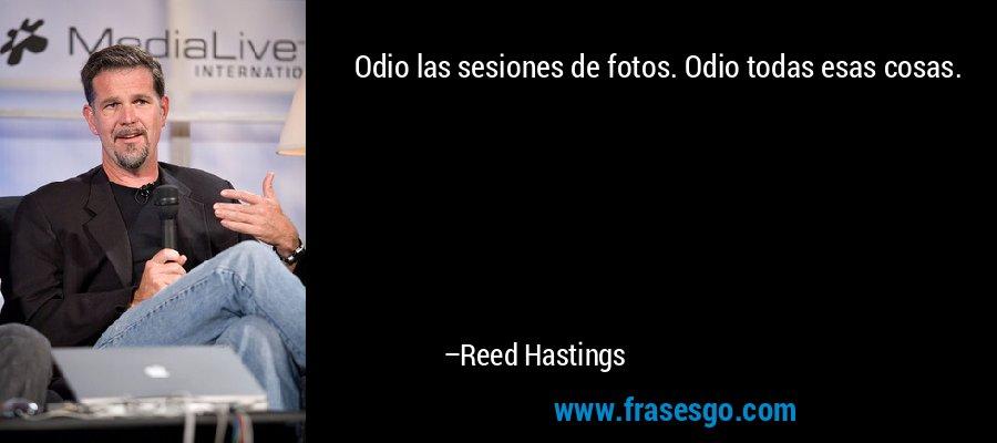 Odio las sesiones de fotos. Odio todas esas cosas. – Reed Hastings