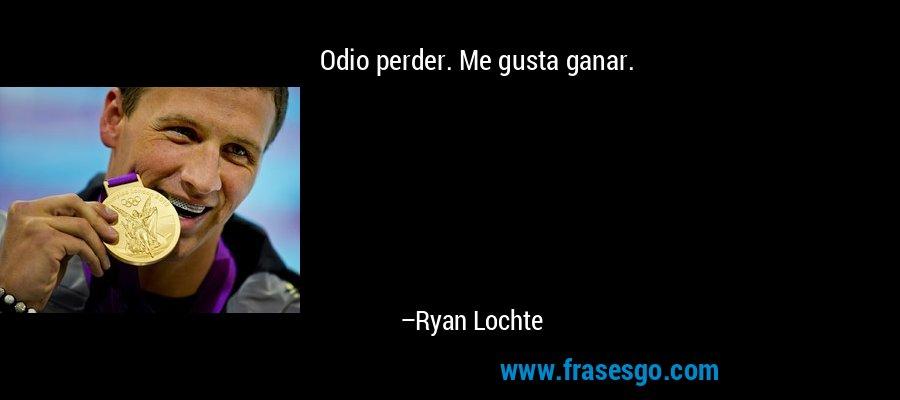 Odio perder. Me gusta ganar. – Ryan Lochte