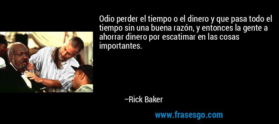 Odio perder el tiempo o el dinero y que pasa todo el tiempo sin una buena razón, y entonces la gente a ahorrar dinero por escatimar en las cosas importantes. – Rick Baker