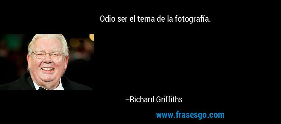 Odio ser el tema de la fotografía. – Richard Griffiths