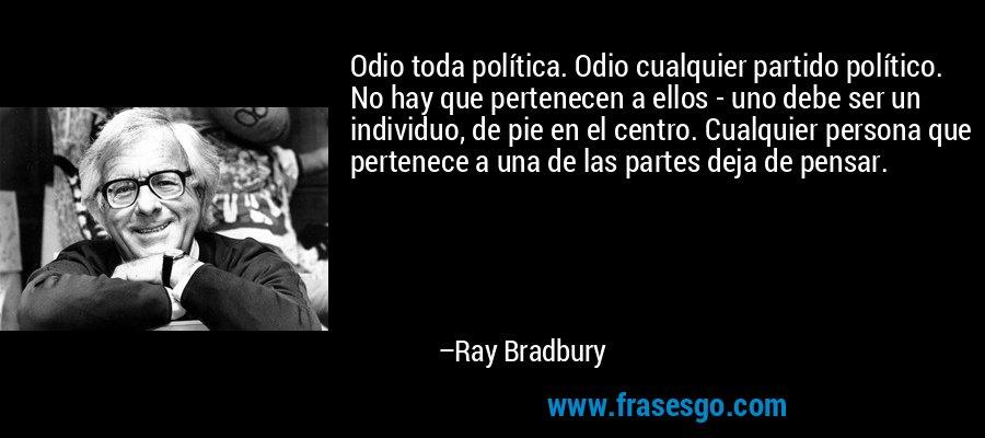 Odio toda política. Odio cualquier partido político. No hay que pertenecen a ellos - uno debe ser un individuo, de pie en el centro. Cualquier persona que pertenece a una de las partes deja de pensar. – Ray Bradbury