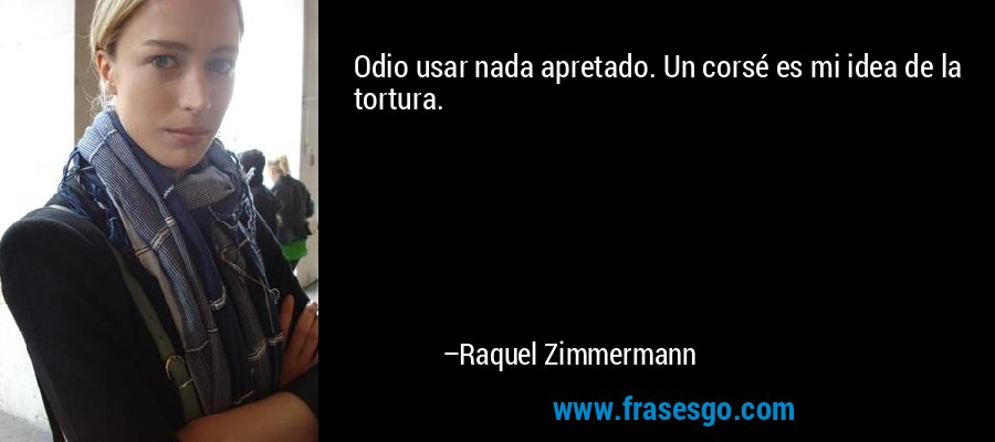 Odio usar nada apretado. Un corsé es mi idea de la tortura. – Raquel Zimmermann