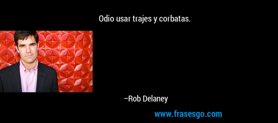Odio usar trajes y corbatas. – Rob Delaney