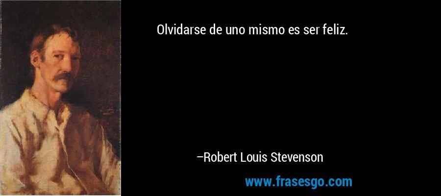 Olvidarse de uno mismo es ser feliz. – Robert Louis Stevenson