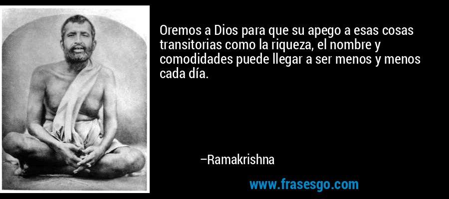 Oremos a Dios para que su apego a esas cosas transitorias como la riqueza, el nombre y comodidades puede llegar a ser menos y menos cada día. – Ramakrishna