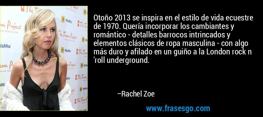 Otoño 2013 se inspira en el estilo de vida ecuestre de 1970. Quería incorporar los cambiantes y romántico - detalles barrocos intrincados y elementos clásicos de ropa masculina - con algo más duro y afilado en un guiño a la London rock n 'roll underground. – Rachel Zoe