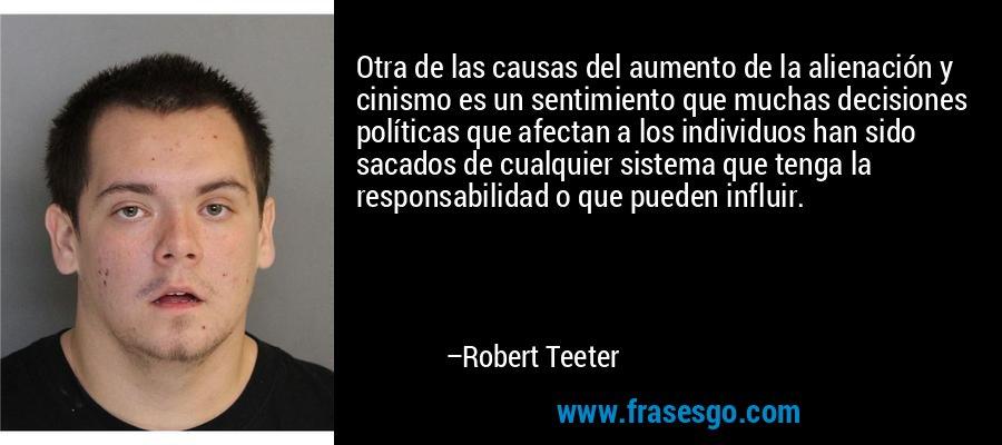Otra de las causas del aumento de la alienación y cinismo es un sentimiento que muchas decisiones políticas que afectan a los individuos han sido sacados de cualquier sistema que tenga la responsabilidad o que pueden influir. – Robert Teeter