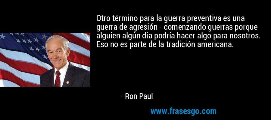 Otro término para la guerra preventiva es una guerra de agresión - comenzando guerras porque alguien algún día podría hacer algo para nosotros. Eso no es parte de la tradición americana. – Ron Paul