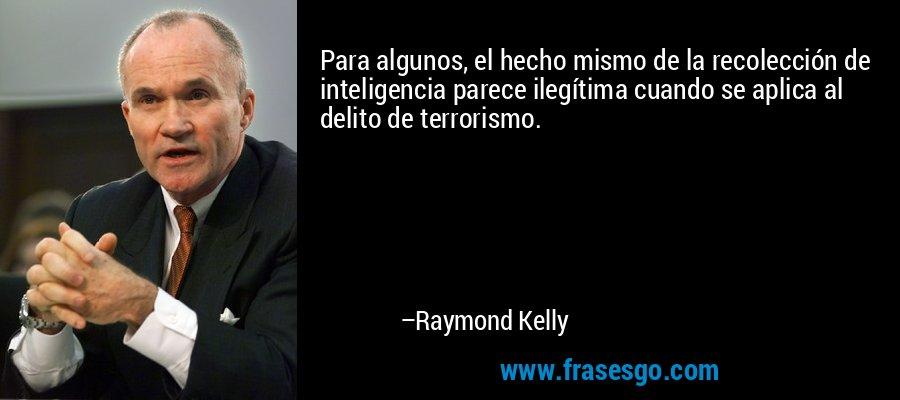 Para algunos, el hecho mismo de la recolección de inteligencia parece ilegítima cuando se aplica al delito de terrorismo. – Raymond Kelly