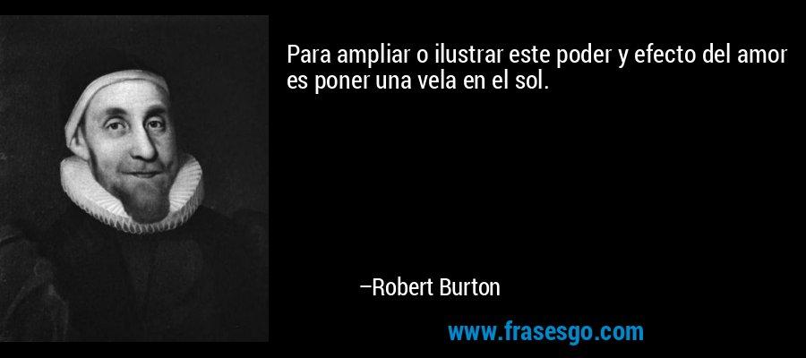 Para ampliar o ilustrar este poder y efecto del amor es poner una vela en el sol. – Robert Burton