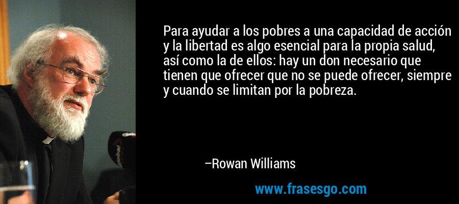 Para ayudar a los pobres a una capacidad de acción y la libertad es algo esencial para la propia salud, así como la de ellos: hay un don necesario que tienen que ofrecer que no se puede ofrecer, siempre y cuando se limitan por la pobreza. – Rowan Williams