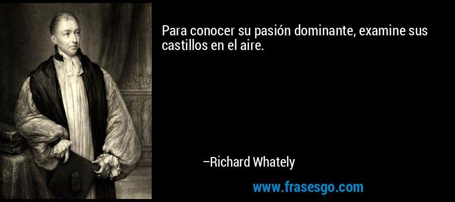 Para conocer su pasión dominante, examine sus castillos en el aire. – Richard Whately