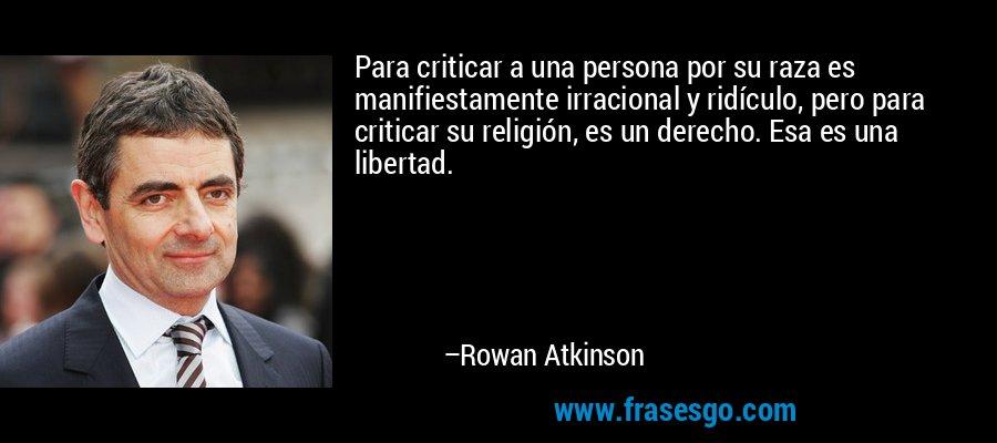 Para criticar a una persona por su raza es manifiestamente irracional y ridículo, pero para criticar su religión, es un derecho. Esa es una libertad. – Rowan Atkinson