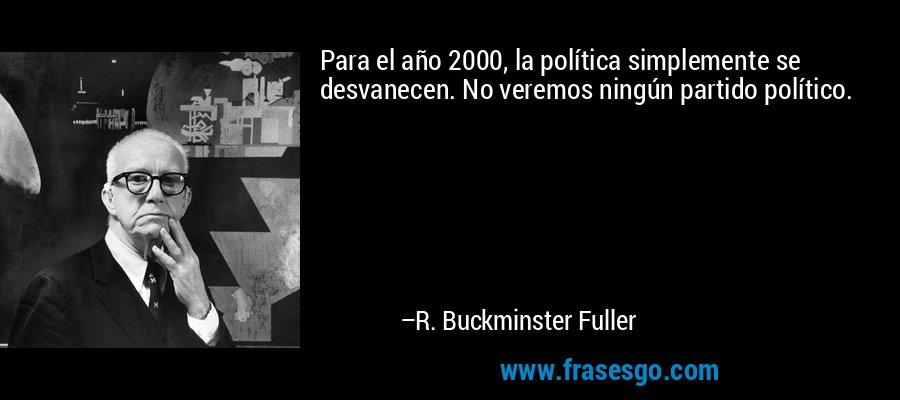 Para el año 2000, la política simplemente se desvanecen. No veremos ningún partido político. – R. Buckminster Fuller