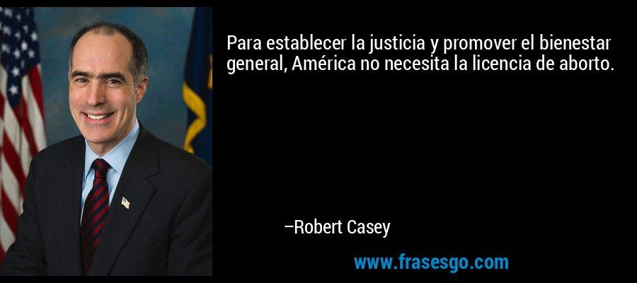 Para establecer la justicia y promover el bienestar general, América no necesita la licencia de aborto. – Robert Casey