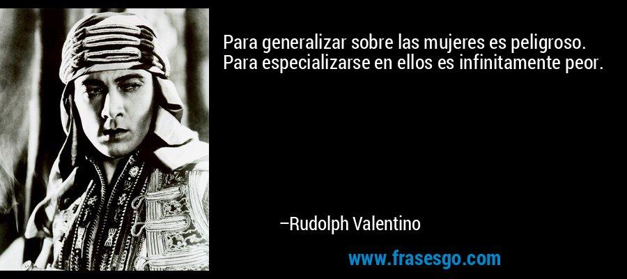 Para generalizar sobre las mujeres es peligroso. Para especializarse en ellos es infinitamente peor. – Rudolph Valentino