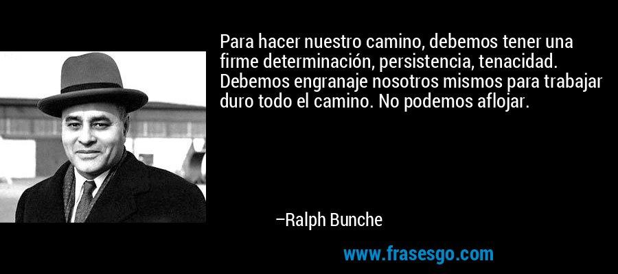 Para hacer nuestro camino, debemos tener una firme determinación, persistencia, tenacidad. Debemos engranaje nosotros mismos para trabajar duro todo el camino. No podemos aflojar. – Ralph Bunche