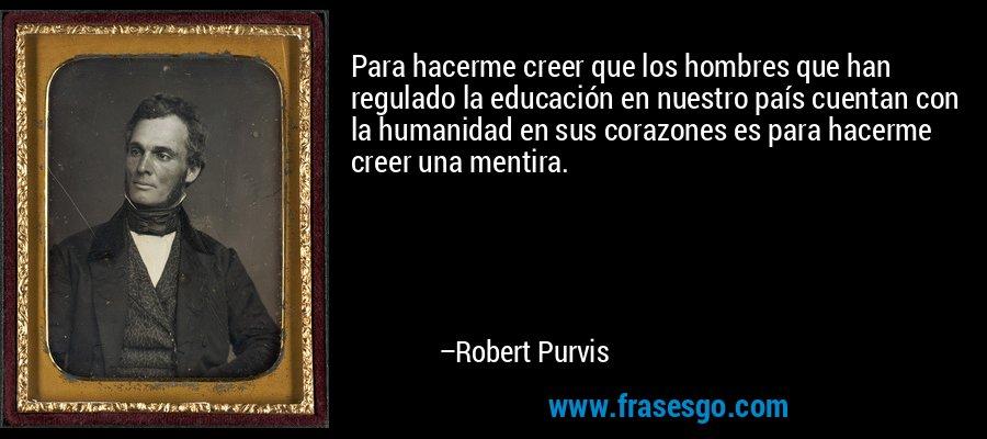 Para hacerme creer que los hombres que han regulado la educación en nuestro país cuentan con la humanidad en sus corazones es para hacerme creer una mentira. – Robert Purvis