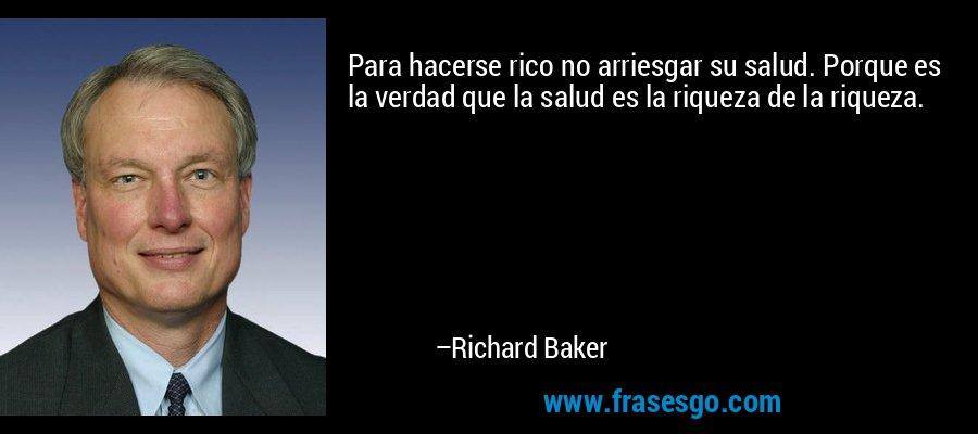 Para hacerse rico no arriesgar su salud. Porque es la verdad que la salud es la riqueza de la riqueza. – Richard Baker