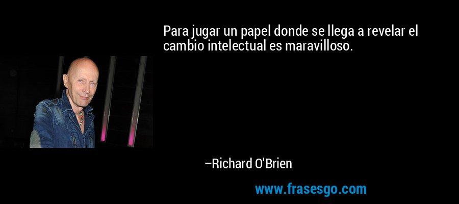 Para jugar un papel donde se llega a revelar el cambio intelectual es maravilloso. – Richard O'Brien