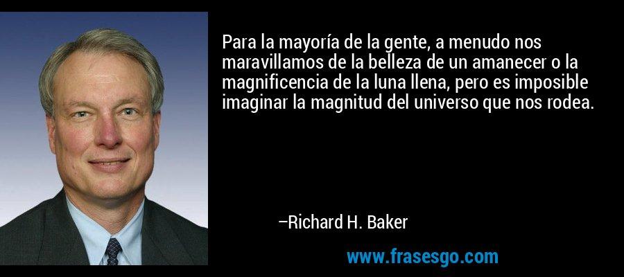 Para la mayoría de la gente, a menudo nos maravillamos de la belleza de un amanecer o la magnificencia de la luna llena, pero es imposible imaginar la magnitud del universo que nos rodea. – Richard H. Baker