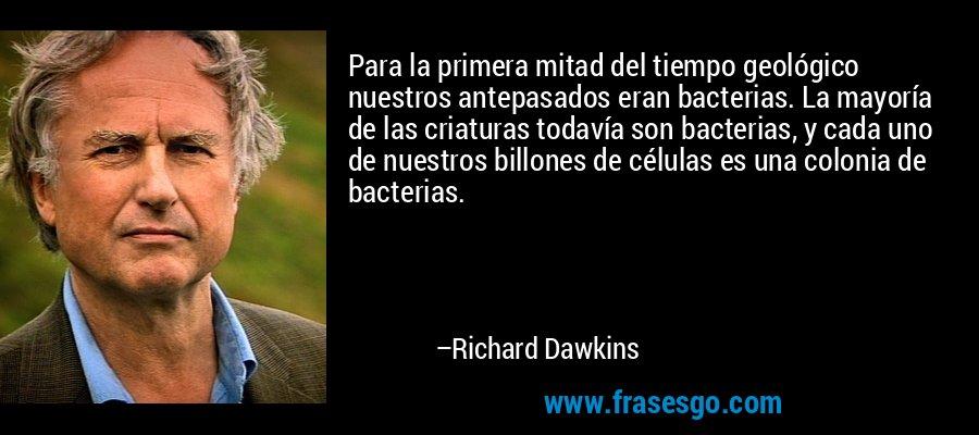Para la primera mitad del tiempo geológico nuestros antepasados eran bacterias. La mayoría de las criaturas todavía son bacterias, y cada uno de nuestros billones de células es una colonia de bacterias. – Richard Dawkins