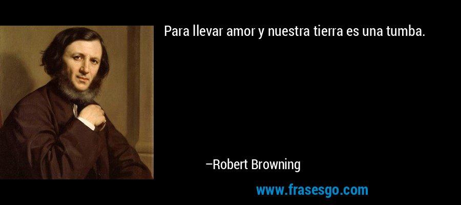 Para llevar amor y nuestra tierra es una tumba. – Robert Browning