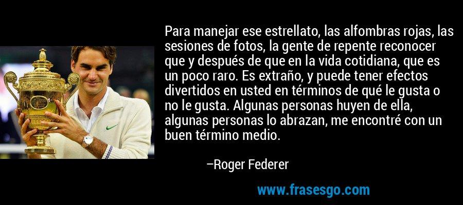 Para manejar ese estrellato, las alfombras rojas, las sesiones de fotos, la gente de repente reconocer que y después de que en la vida cotidiana, que es un poco raro. Es extraño, y puede tener efectos divertidos en usted en términos de qué le gusta o no le gusta. Algunas personas huyen de ella, algunas personas lo abrazan, me encontré con un buen término medio. – Roger Federer
