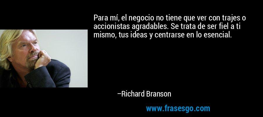Para mí, el negocio no tiene que ver con trajes o accionistas agradables. Se trata de ser fiel a ti mismo, tus ideas y centrarse en lo esencial. – Richard Branson