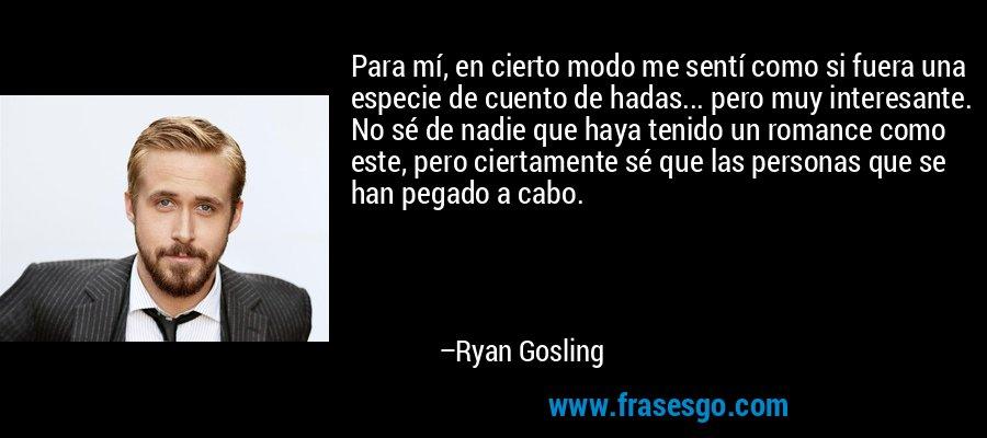 Para mí, en cierto modo me sentí como si fuera una especie de cuento de hadas... pero muy interesante. No sé de nadie que haya tenido un romance como este, pero ciertamente sé que las personas que se han pegado a cabo. – Ryan Gosling