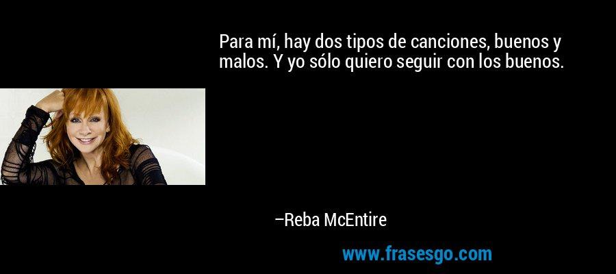 Para mí, hay dos tipos de canciones, buenos y malos. Y yo sólo quiero seguir con los buenos. – Reba McEntire