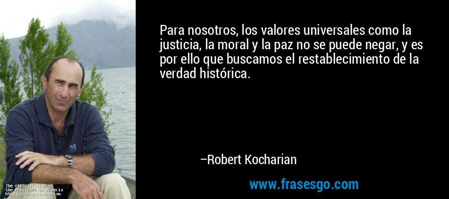 Para nosotros, los valores universales como la justicia, la moral y la paz no se puede negar, y es por ello que buscamos el restablecimiento de la verdad histórica. – Robert Kocharian