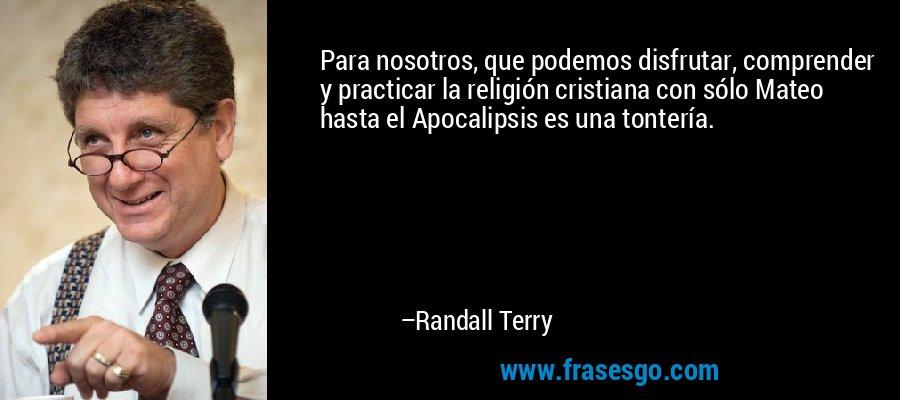 Para nosotros, que podemos disfrutar, comprender y practicar la religión cristiana con sólo Mateo hasta el Apocalipsis es una tontería. – Randall Terry