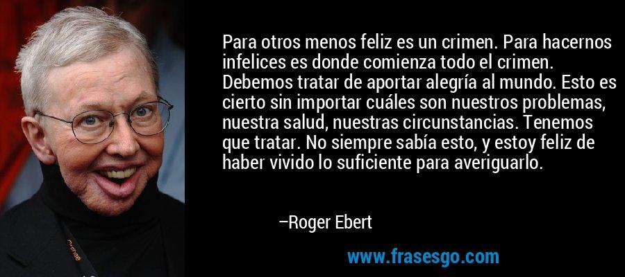 Para otros menos feliz es un crimen. Para hacernos infelices es donde comienza todo el crimen. Debemos tratar de aportar alegría al mundo. Esto es cierto sin importar cuáles son nuestros problemas, nuestra salud, nuestras circunstancias. Tenemos que tratar. No siempre sabía esto, y estoy feliz de haber vivido lo suficiente para averiguarlo. – Roger Ebert