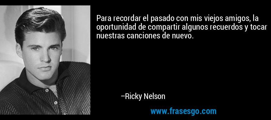 Para recordar el pasado con mis viejos amigos, la oportunidad de compartir algunos recuerdos y tocar nuestras canciones de nuevo. – Ricky Nelson