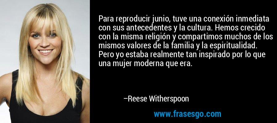 Para reproducir junio, tuve una conexión inmediata con sus antecedentes y la cultura. Hemos crecido con la misma religión y compartimos muchos de los mismos valores de la familia y la espiritualidad. Pero yo estaba realmente tan inspirado por lo que una mujer moderna que era. – Reese Witherspoon
